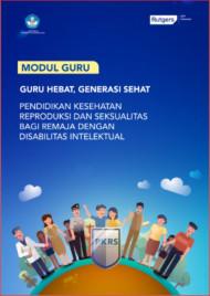 Buku Modul Guru: Pendidikan Kesehatan Reproduksi Dan Seksualitas bagi Remaja Dengan Disabilitas Intelektual